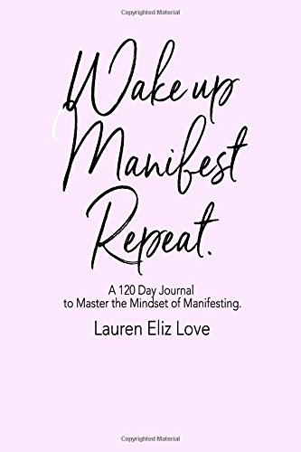 Wake up Manifest Repeat: A 120 Day Journal to Master the Mindset of Manifesting