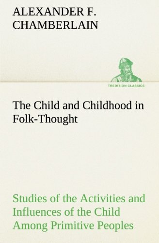 The Child and Childhood in Folk-Thought Studies of the Activities and Influences of the Child Among Primitive Peoples, T