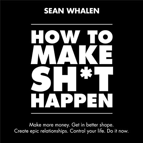 Pdf Self-Help How to Make Sh*t Happen: Make More Money, Get in Better Shape, Create Epic Relationships and Control