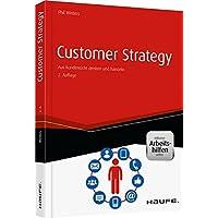 Customer Strategy - inkl. Arbeitshilfen online: Aus Kundensicht denken und handeln (Haufe Fachbuch)