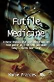img - for Marie Frances RN: Futile Medicine : A Nurse Reveals What Your Doctor Has Not Told You or Will Not Tell You about Today's Health Care Issues (Paperback); 2003 Edition book / textbook / text book