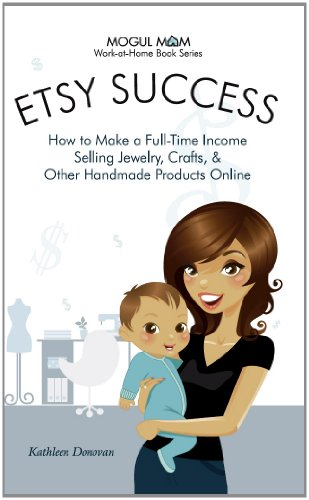 Etsy Success - How to Make a Full-Time Income Selling Jewelry, Crafts, and Other Handmade Products Online (Mogul Mom Work-at-Home Book Series 3)