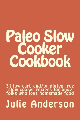 Download Paleo Slow Cooker Cookbook: 31 low carb and/or gluten free slow cooker recipes for busy folks who love homemade food (Paleo Cookbook Series) (Volume 1) pdf