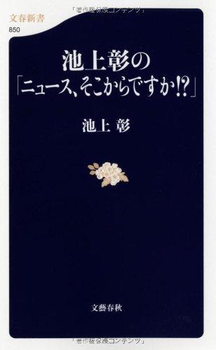 池上彰の「ニュース、そこからですか!?」 (文春新書 850)