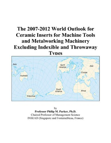 The 2007-2012 World Outlook for Ceramic Inserts for Machine Tools and Metalworking Machinery Excluding Indexible and Throwaway Types