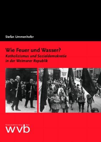 Wie Feuer und Wasser?: Katholizismus und Sozialdemokratie in der Weimarer Republik