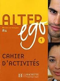 Alter ego 1 : Cahier d'activités par Annie Berthet