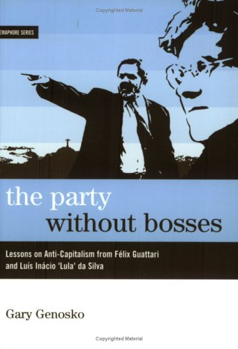 The Party Without Bosses: Lessons On Anti-Capitalism From Guattari And Lula (Semaphore)
