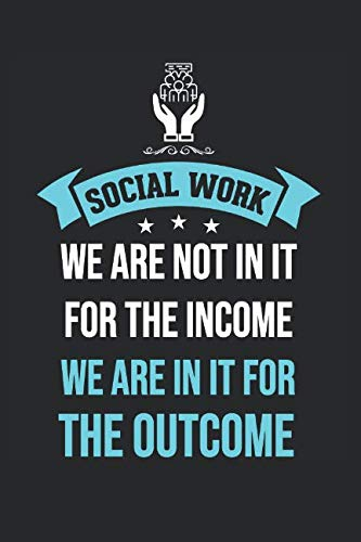 Social Work We Are Not In It For The Income But For The Outcome: Journal, Notebook