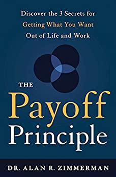 The Payoff Principle: Discover the 3 Secrets for Getting What You Want Out of Life and Work by [Zimmerman, Dr. Alan]