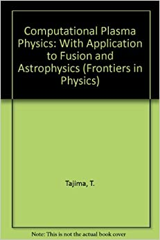 Computational Plasma Physics: With Applications to Fusion and Astrophysics (Frontiers in Physics, Vol. 72)