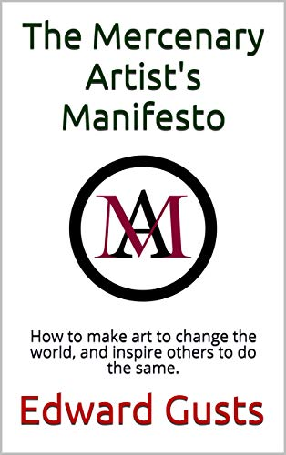 The Mercenary Artist's Manifesto: How to make art to change the world, and inspire others to do the same. (Mercenary Artists Book 1) por Edward Gusts