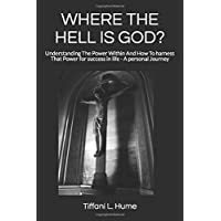 Where the Hell Is God?: Understanding the Power Within and How to Harness That Power - A Personal Journey