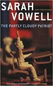 sarah vowell essays the partly cloudy patriot Vowell's new essay collection, the partly cloudy patriot, touches on subjects ranging from the enigma of tom cruise to the unique pleasures and frustrations of being a twin, but is primarily concerned with what it means to be a patriot and an american in complicated times the book's title suggests her position, but as anyone familiar with her.