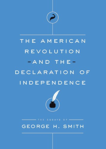The American Revolution and the Declaration of Independence: The Essays of George H. Smith