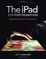 The iPad for Photographers: Master the Newest Tool in Your Camera Bag Front Cover