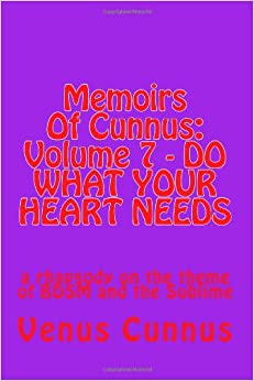 Book Memoirs Of Cunnus: Volume 7 - DO WHAT YOUR HEART NEEDS: a rhapsody on the theme of BDSM and the Sublime