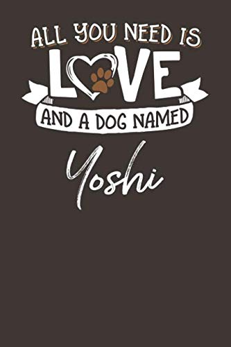 All You Need is Love and a Dog Named Yoshi: 6x9 Cute Yoshi Dog Name Notebook Journal Gift for Dog Lovers -