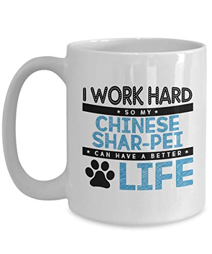 Dog Lover Coffee Mug - I Work Hard So My Chinese Shar-Pei Can Have A Better Life - Witty Pet Owner Pug Puppy Paw Mutt Collar Worker 15 -