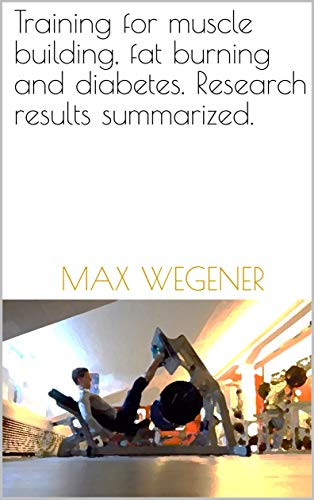 Training for muscle building, fat burning and diabetes. Research results summarized.: A practical Guide. por Max Wegener