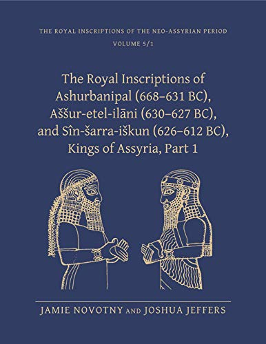The Royal Inscriptions of Ashurbanipal (668-631 BC), Assur-etal-ilani (630-627 BC), and Sin-sarra-iskun (626-612 BC), Kings of Assyria: Part I (Royal Inscriptions of the Neo-Assyrian Period)