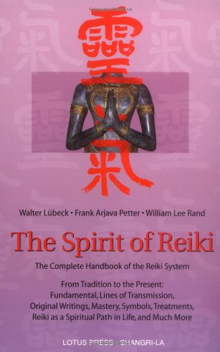 The Spirit of Reiki: From Tradition to the Present Fundamental Lines of Transmission, Original Writings, Mastery, Symbols, Treatments, Reiki as a Spiritual Path in Life and Much More