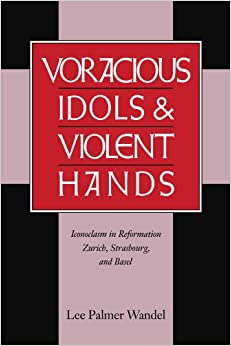 Voracious Idols and Violent Hands: Iconoclasm in Reformation Zurich, Strasbourg, and Basel
