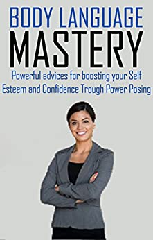 BODY LANGUAGE MASTERY: Powerful advices for boosting your