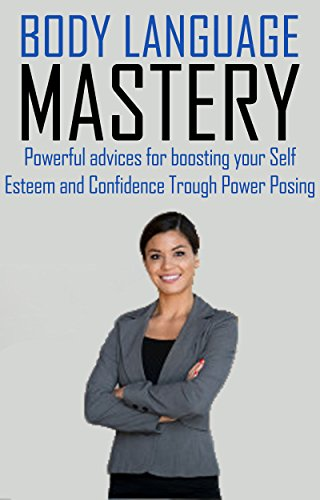 BODY LANGUAGE MASTERY: Powerful advices for boosting your Self Esteem and Confidence Trough Power Posing (Build a Better Self Book 2)