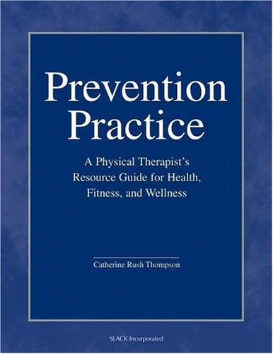 PT, Catherine Rush Thompson PhD MS 's Prevention Practice: A Physical Therapist's Guide to Health, Fitness, and Wellness 1st (first) edition by PT, Catherine Rush Thompson PhD MS published by Slack Incorporated [Hardcover] (2007) PDF
