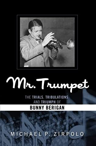 Mr. Trumpet: The Trials, Tribulations, and Triumph of Bunny Berigan (Studies in Jazz) by Michael P. Zirpolo (Mr Trumpet)