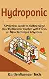 Hydroponic: A Practical Guide to Turbocharge Your Hydroponic Garden with Focus on New Technique & System (DIY Home Gardening)