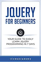 jQuery For Beginners: Your Guide To Easily Learn jQuery Programming in 7 days Front Cover