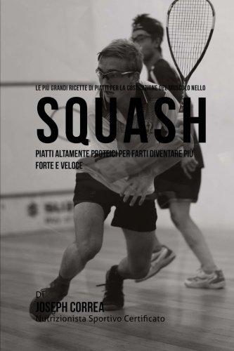 Le piu Grandi Ricette di Piatti per la Costruzione del Muscolo nello Squash: Piatti altamente Proteici per farti diventare piu Forte e Veloce (Italian Edition)