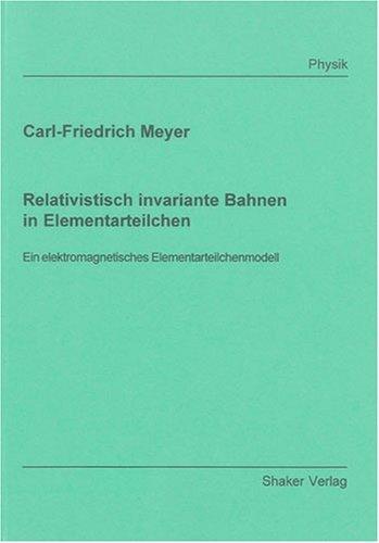 Relativistisch invariante Bahnen in Elementarteilchen: Ein elektromagnetisches Elementarteilchenmodell (Berichte aus der Physik)