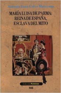 María Luisa de Parma: Reina de España, esclava del mito Feminae ...