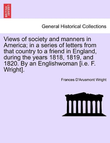 Views of society and manners in America; in a series of letters from that country to a friend in England, during the years 1818, 1819, and 1820. By an ... [i.e. F. Wright].  FIRST LONDON EDITION PDF