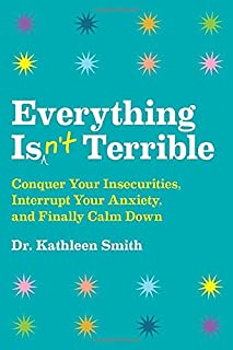 Book Cover: Everything Isn't Terrible: Conquer Your Insecurities, Interrupt Your Anxiety, and Finally Calm Down