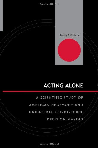 Download Acting Alone: A Scientific Study of American Hegemony and Unilateral Use-of-Force Decision Making (Innovations in the Study of World Politics) PDF