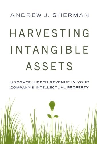 Harvesting Intangible Assets: Uncover Hidden Revenue in Your Company's Intellectual Property by Andrew J. Sherman (2011-10-20)