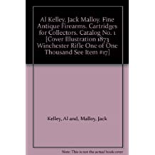 Al Kelley, Jack Malloy. Fine Antique Firearms. Cartridges for Collectors. Catalog No. 1 [Cover Illustration 1873 Winchester Rifle One of One Thousand See Item #17]