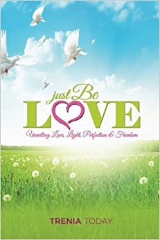 Just Be Love: Unveiling Love, Life, Perfection & Freedom by Today, Trenia (2015)