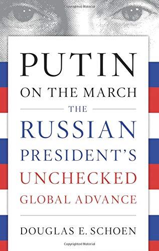 Putin On The March The Russian President S Unchecked Global Advance Schoen Douglas E 9781594039935 Amazon Com Books
