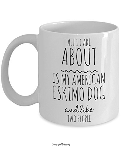 Funny American Eskimo Dog Mug - All I Care About Is My American Eskimo Dog And Like Two People - Cute American Eskimo Dog Gift for Owner Lover Breeder - - Eskimo Breeder American