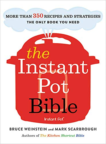 The Instant Pot Bible: More than 350 Recipes and Strategies—The Only Book You Need for Every Model of Instant Pot by Bruce Weinstein, Mark Scarbrough