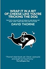Wrap It In A Bit of Cheese Like You're Tricking The Dog: The fifth collection of essays and emails by New York Times Best Selling author, David Thorne. Paperback