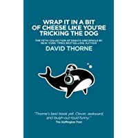 Wrap It In A Bit of Cheese Like You're Tricking The Dog: The fifth collection of essays and emails by New York Times Best Selling author, David Thorne.
