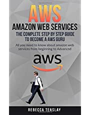 AWS AMAZON WEB SERVICES THE COMPLETE STEP BY STEP GUIDE TO BECOME A AWS GURU: ALL YOU NEED TO KNOW ABOUT AMAZON WEB SERVICES FROM BEGINNING TO ADVANCED