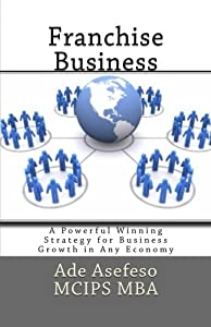 Franchise Business: A Powerful Winning Strategy for Business Growth in Any Economy from CreateSpace Independent Publishing Platform