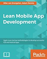Lean Mobile App Development: Apply Lean startup methodologies to develop successful iOS and Android apps Front Cover